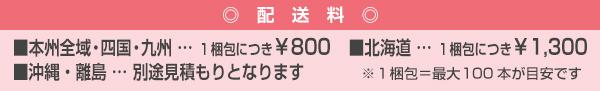 配送料は、本州全域・四国・九州は1梱包につき800円、北海道は1梱包につき1300円、沖縄・離島は別途見積もりとなります。1梱包は最大100本が目安です