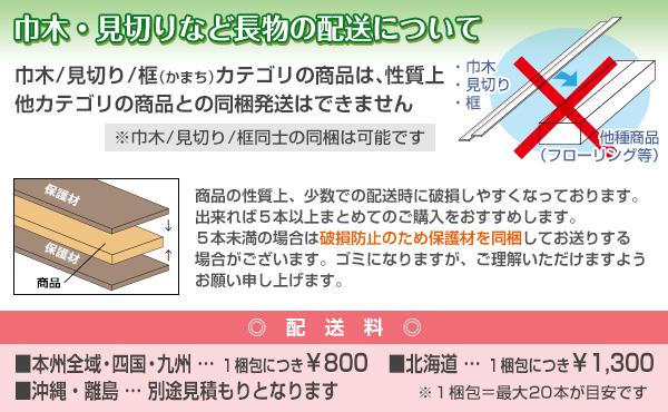 巾木・見切り・框カテゴリの商品は、性質上他カテゴリ商品との同梱発送はできません。破損防止のため、5本未満での発送時は保護材を同梱する場合がございます。配送料は、本州全域・四国・九州は1梱包につき800円、北海道は1梱包につき1300円、沖縄・離島は別途見積もりとなります。1梱包は最大20本が目安です