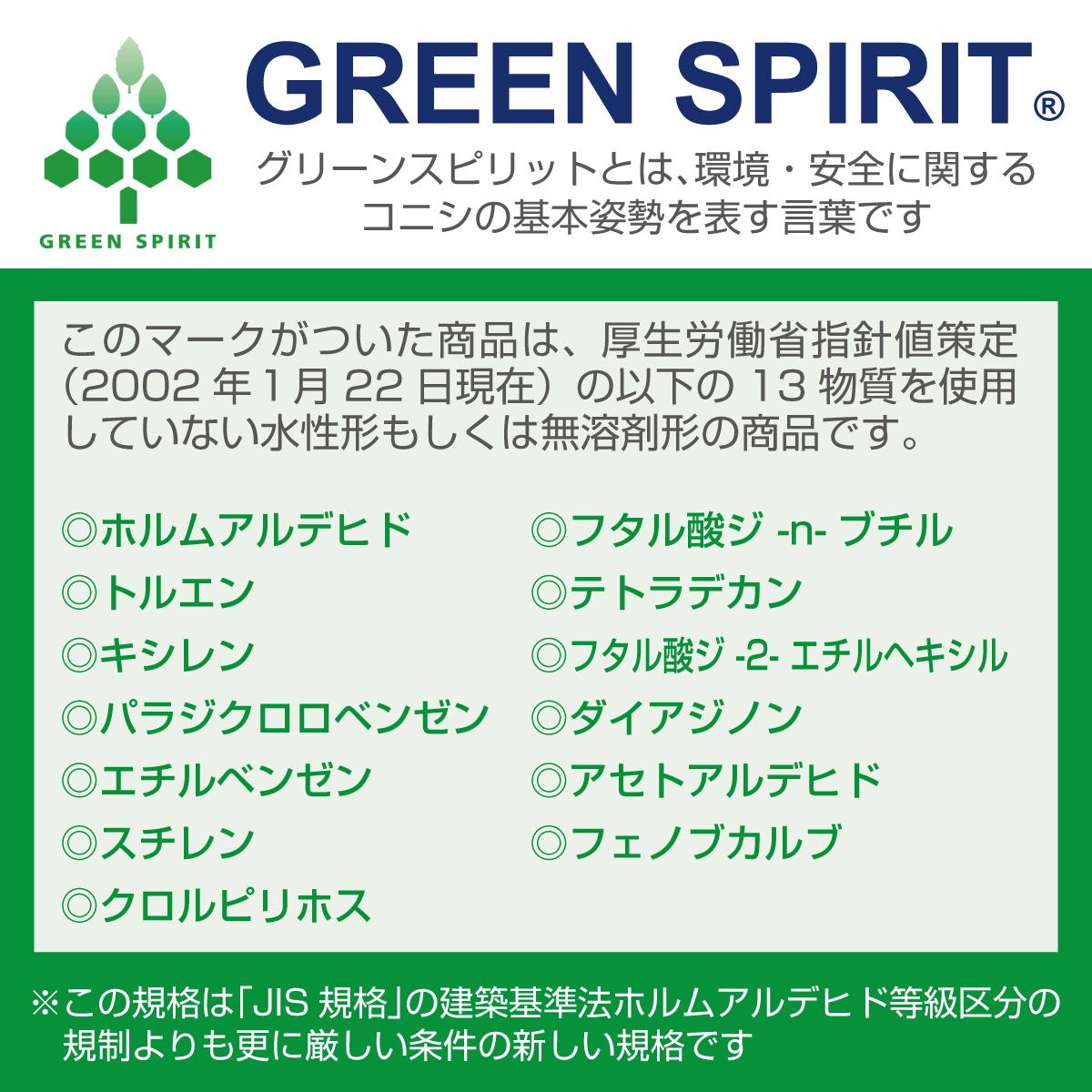 GREEN SPIRIT グリーンスピリットとは、環境・安全に関するコニシ基本姿勢を表す言葉です このマークがついた商品は、厚生労働省指針値策定(2002年1月22日現在)の以下の13物質を使用していない水性形もしくは無溶剤系の商品です。◎ホルムアルデヒド ◎トルエン ◎キシレン ◎パラジクロロベンゼン ◎エチルベンゼン ◎スチレン ◎クロルピリホス ◎フタル酸ジ -n-ブチル ◎テトラデカン ◎フタル酸ジ -2- エチルヘキシル ◎ダイアジノン ◎アセトアルデヒド ◎フェノブカルブ ※この規格は「JIS規格」の建築基準法ホルムアルデヒド等級区分の規制よりも更に厳しい条件の新しい規格です