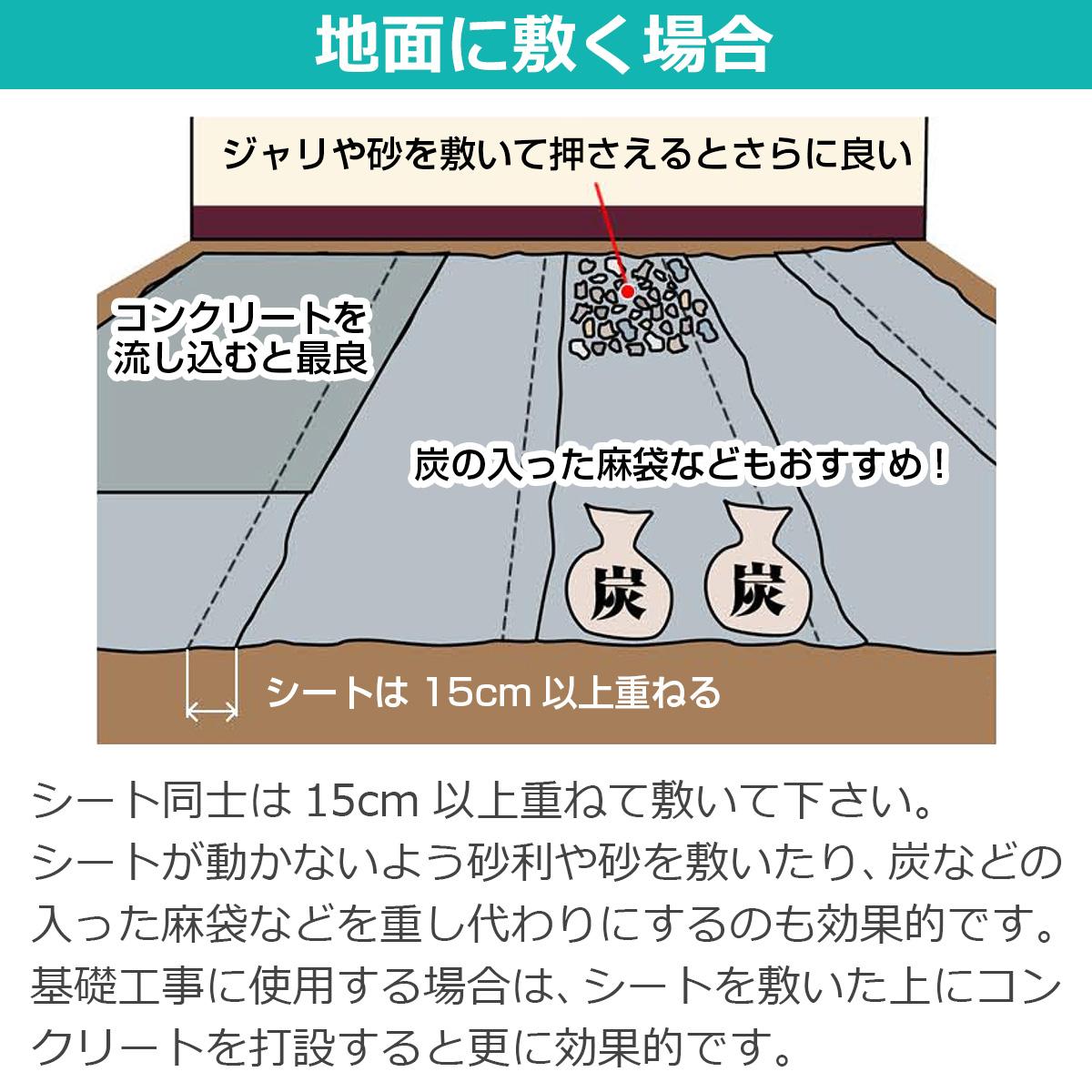 地面に敷く場合 シート同士は15cm以上重ねて敷いて下さい。シートが動かないよう砂利や砂を敷いたり、炭などの入った麻袋などを重し代わりにするのも効果的です。基礎工事に使用する場合は、シートを敷いた上にコンクリートを打設すると更に効果的です。