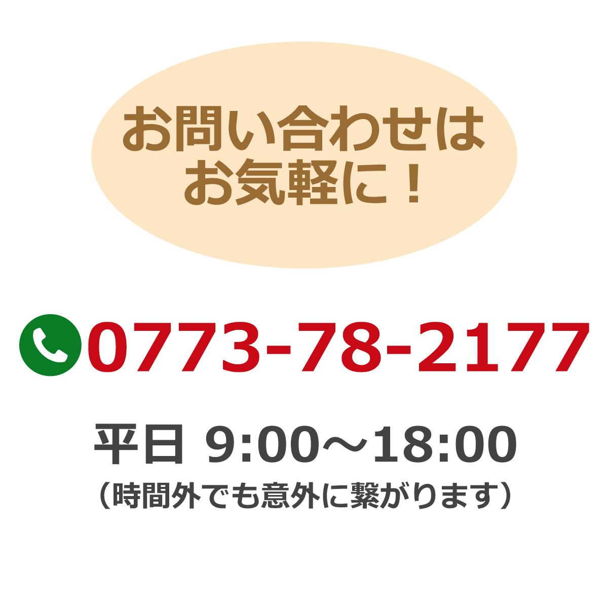 お問い合わせはお気軽に!電話番号:0773-78-2177 平日9時~18時(時間外でも意外に繋がります)