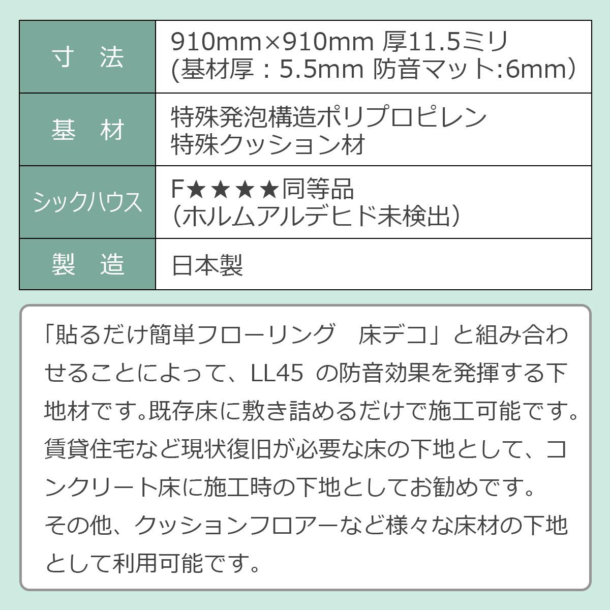 寸法:910ミリ×910ミリ 厚さ11.5ミリ(基材厚5.5ミリ 防音マット6ミリ) 基材:特殊発泡構造ポリプロピレン 特殊クッション材 シックハウス:Fフォースター同等品(ホルムアルデヒド未検出) 製造:日本製 「貼るだけ簡単フローリング 床デコ」と組み合わせることによってLL45の遮音性能を発揮する下地材です。既存床に敷き詰めるだけで施工可能です。賃貸住宅など現状復旧が必要な床の下地として、コンクリート床に施工時の下地として利用可能です。その他、クッションフロアーなど様々な床材の下地として利用可能です。