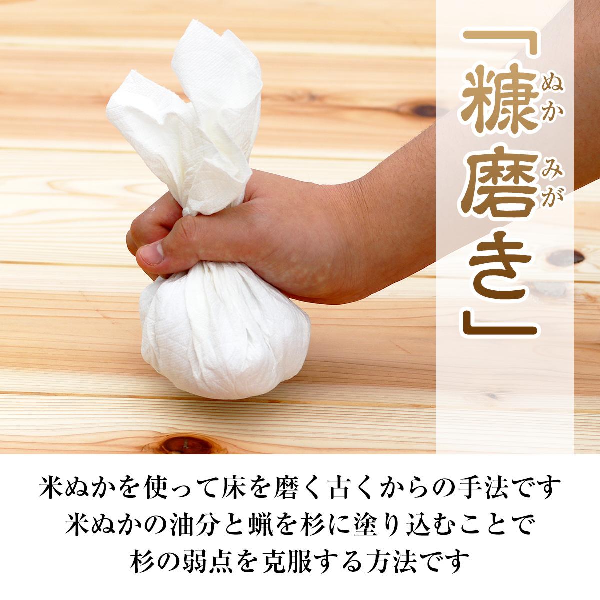 糠磨きとは、米ぬかを使って床を磨く古くからの手法です。米ぬかの油分と蝋を杉に塗り込むことで杉の弱点を克服する方法です