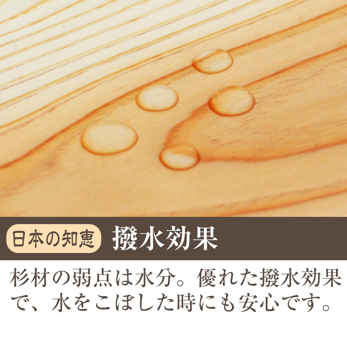 日本の知恵・撥水効果 杉材の弱点は水分。優れた撥水効果で、水をこぼした時にも安心です