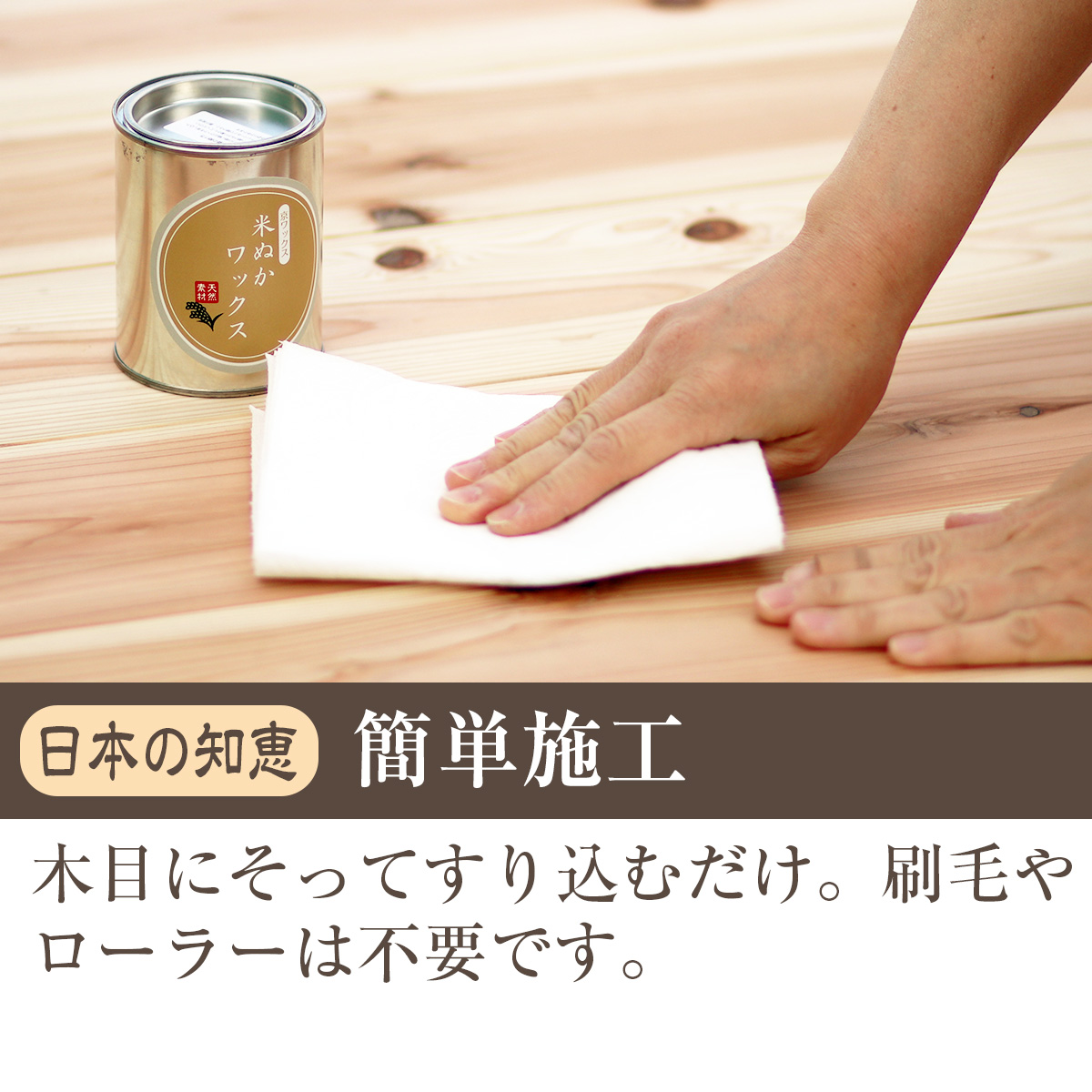 日本の知恵・簡単施工<br> 木目に沿ってすり込むだけ。刷毛やローラーは不要です