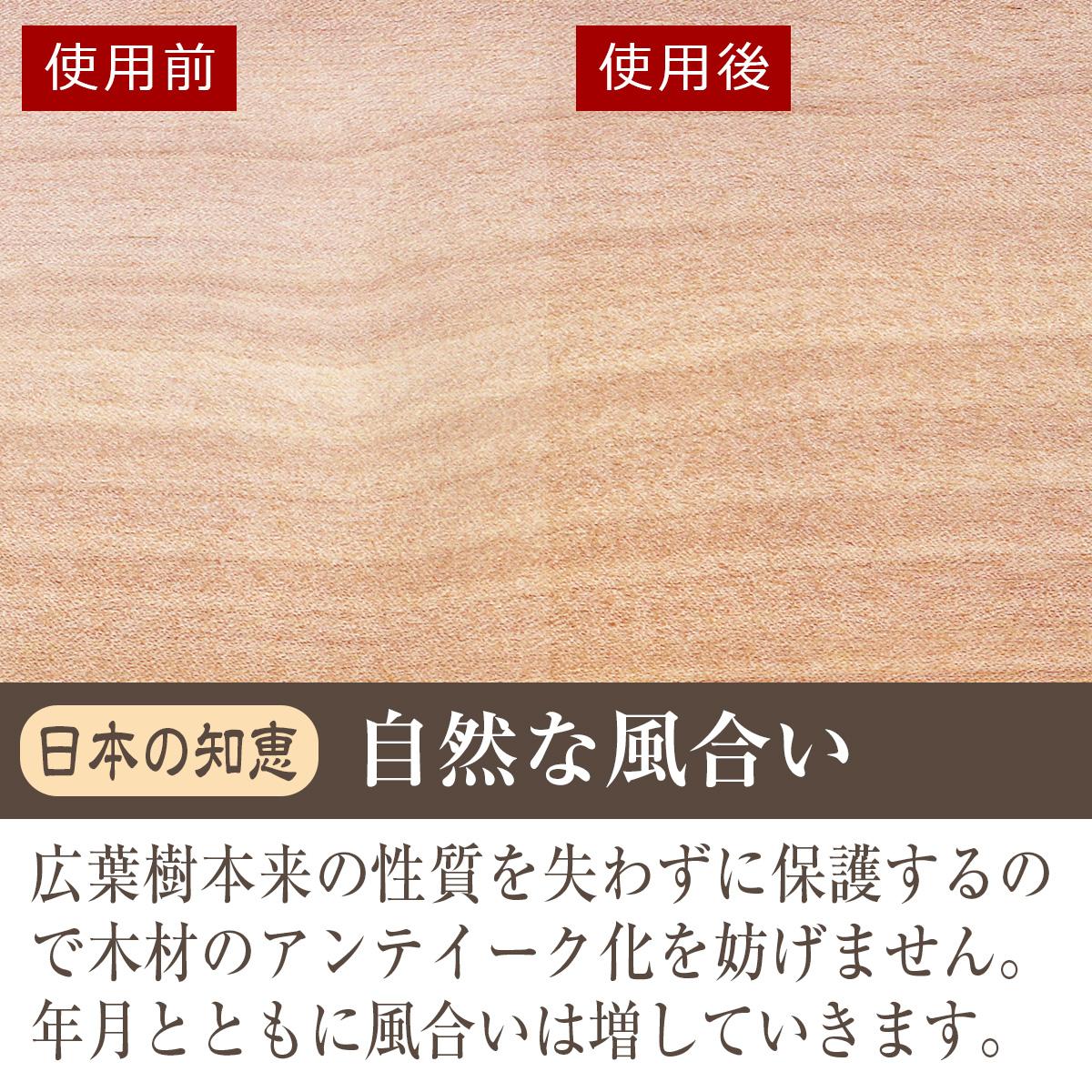 日本の知恵・自然な風合い 広葉樹本来の性質を失わずに保護するので木材のアンティーク化を妨げません。年月とともに風合いは増していきます