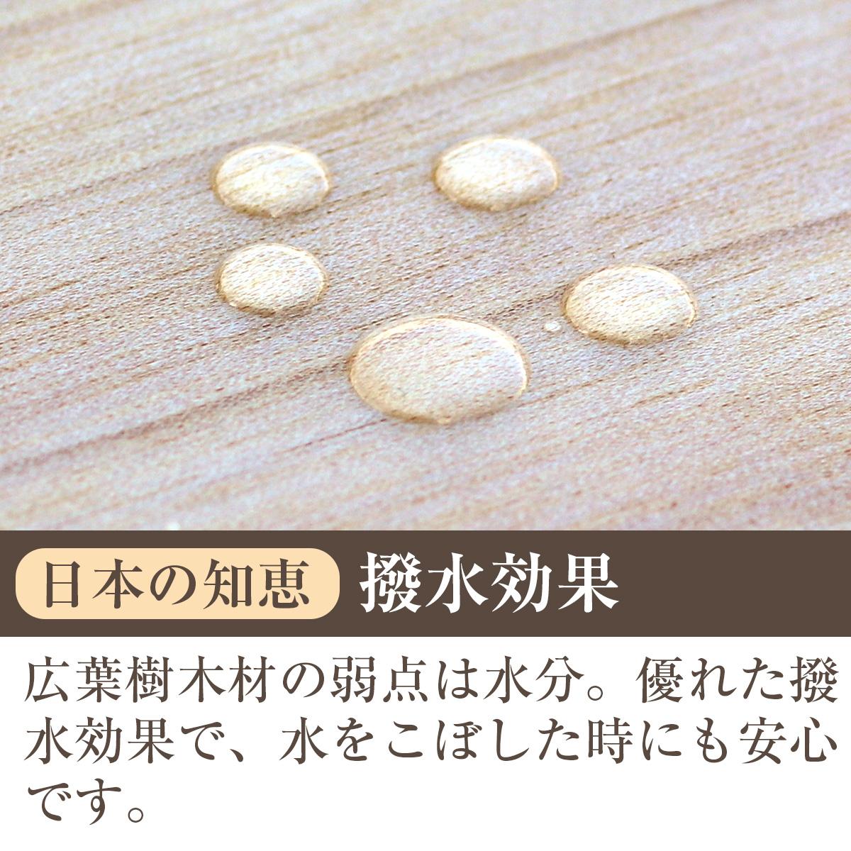 日本の知恵・撥水効果 広葉樹木材の弱点は水分。優れた撥水効果で、水をこぼした時にも安心です