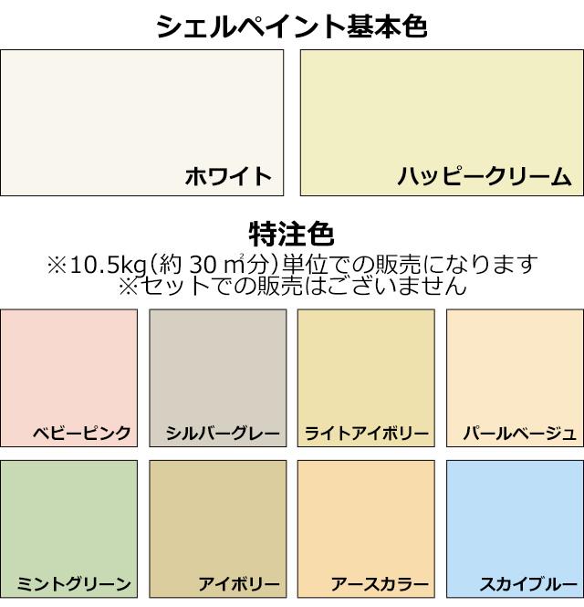 シェルペイント基本色にはホワイト、ハッピークリームの2色、特注色にはベビーピンク、シルバーグレー、ライトアイボリー、アイボリー、パールベージュ、ミントグリーン、アースカラー、スカイブルーの全8色があります。※特注色は10.5kg(約30㎡分)単位での販売になります※セットでの販売はございません